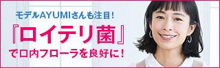 モデルAYUMIさんも注目の『ロイテリ菌』! 朝と夜の『ロイテリシリーズ』で口内フローラを良好に