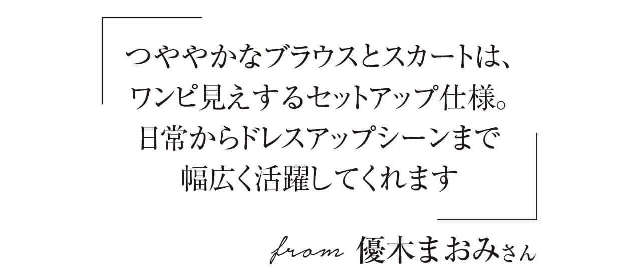 「つややかなブラウスとスカートは、ワンピ見えするセットアップ仕様。日常からドレスアップシーンまで幅広く活躍してくれます」from 優木まおみさん