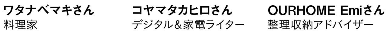 ワタナベマキさん 料理家 コヤマタカヒロさん デジタル&家電ライター OURHOME Emiさん 整理収納アドバイザー