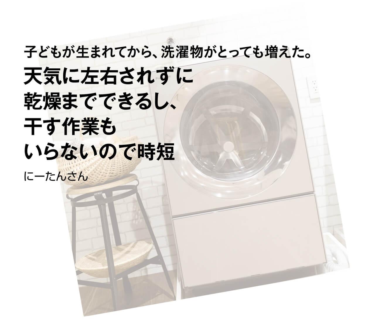 子どもが生まれてから、洗濯物がとっても増えた。天気に左右されずに乾燥までできるし、干す作業もいらないので時短 にーたんさん