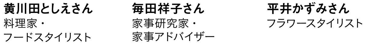 黄川田としえさん 料理家・フードスタイリスト 毎田祥子さん 家事研究家・家事アドバイザー 平井かずみさん フラワースタイリスト