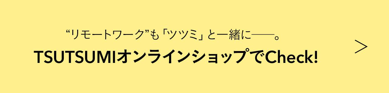 """""""リモートワーク""""も「ツツミ」と一緒に――。 TSUTSUMIオンラインショップでCheck!"""