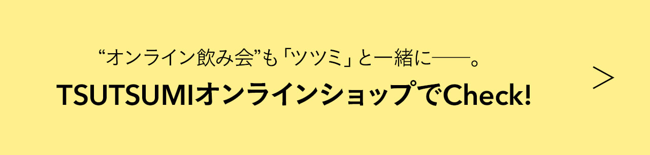 """""""オンライン飲み会""""も「ツツミ」と一緒に――。 TSUTSUMIオンラインショップでCheck!"""
