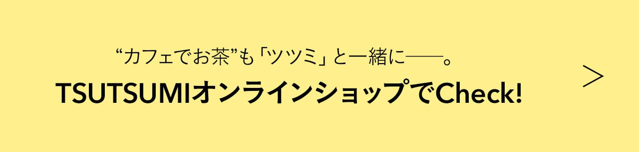 """""""カフェでお茶""""も「ツツミ」と一緒に――。 TSUTSUMIオンラインショップでCheck!"""