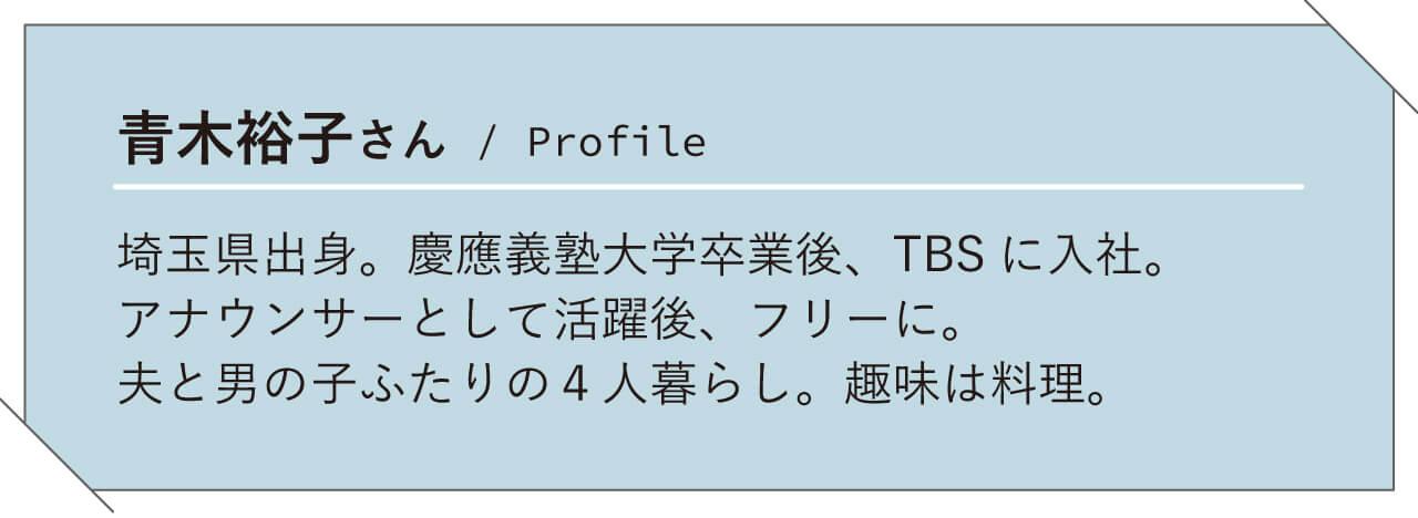 青木裕子さん/ Profile 埼玉県出身。慶應義塾大学卒業後、TBS に入社。アナウンサーとして活躍後、フリーに。夫と男の子ふたりの4 人暮らし。趣味は料理。