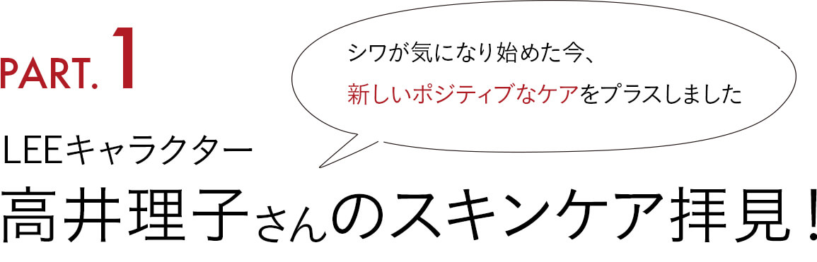 Part1. 「シワが気になり始めた今、 新しいポジティブなケアをプラスしました」 LEEキャラクター高井理子さんのスキンケア拝見!