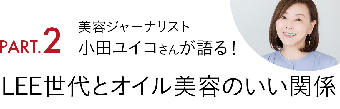 Part2. 美容ジャーナリスト小田ユイコさんが語る! LEE世代とオイル美容のいい関係