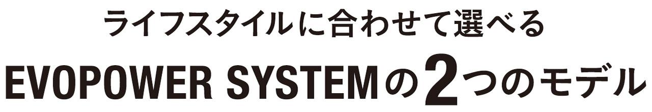 ライフスタイルに合わせて選べるEVOPOWER SYSTEMの2つのモデル