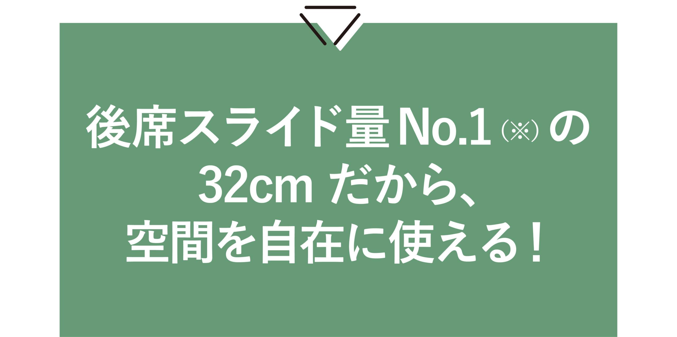 後席スライド量No.1(※)の32cmだから、 空間を自在に使える!
