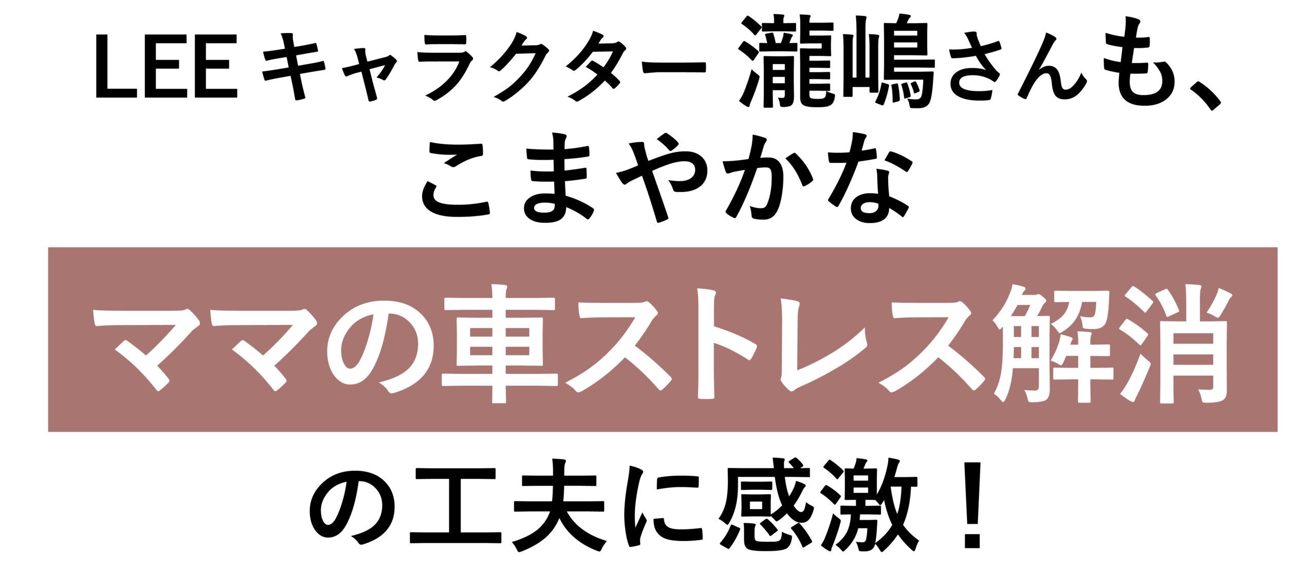 LEEキャラクター・瀧嶋さんも、 こまやかな「ママの車ストレス解消」の工夫に感激!