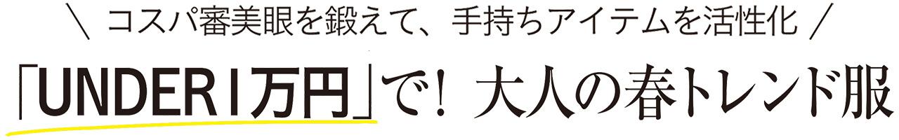 コスパ審美眼を鍛えて、手持ちアイテムを活性化 「UNDER1万円」で! 大人の春トレンド服