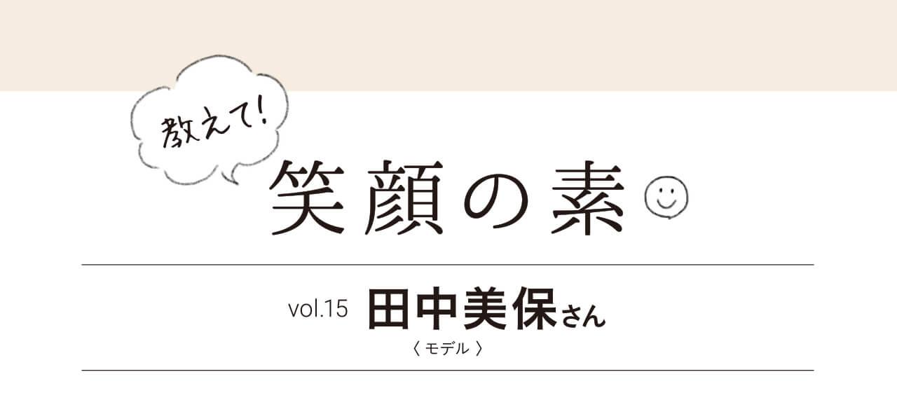 教えて!笑顔の素 vol.15 田中美保さん〈 モデル 〉