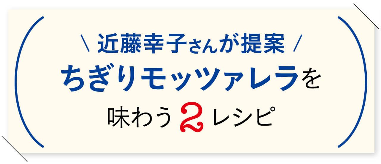 近藤幸子さんが提案 ちぎりモッツァレラを味わう2レシピ