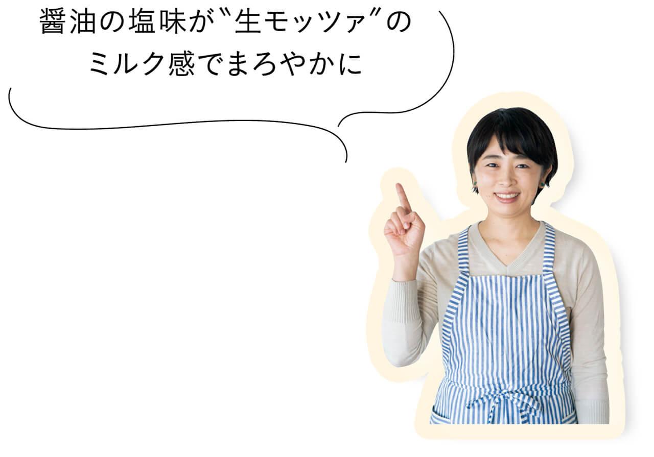 """醤油の塩味が""""生モッツァ""""のミルク感でまろやかに"""