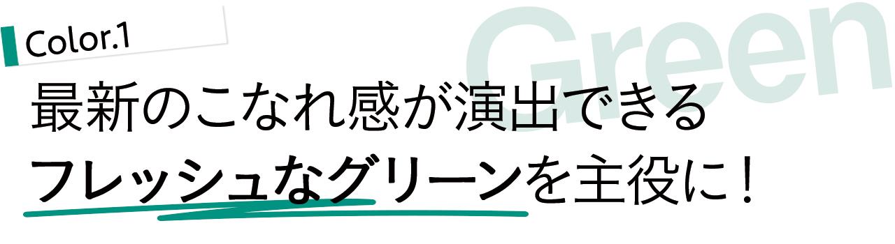 COLOR1/GREEN 最新のこなれ感が演出できるフレッシュなグリーンを主役に!