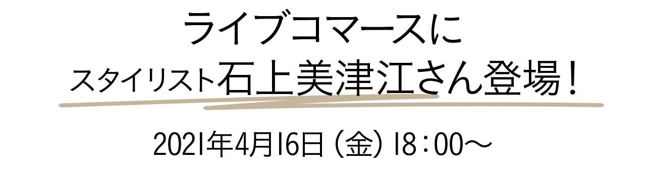 ライブコマースにスタイリスト石上美津江さん登場!2021年4月16日(金)18:00~