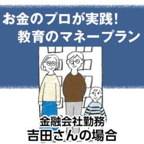 お金のプロが実践! 教育のマネープラン 金融会社勤務吉田さんの場合