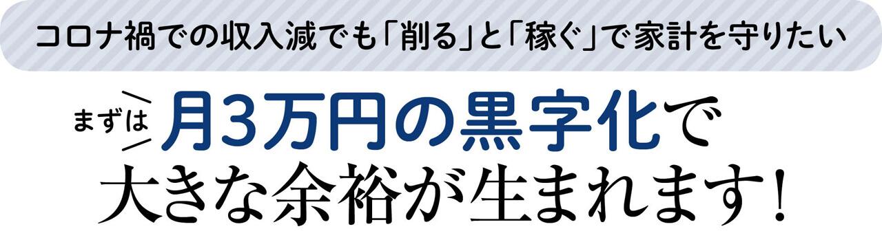 コロナ禍での収入減でも「削る」と「稼ぐ」で家計を守りたい まずは月3万円の黒字化で大きな余裕が生まれます!