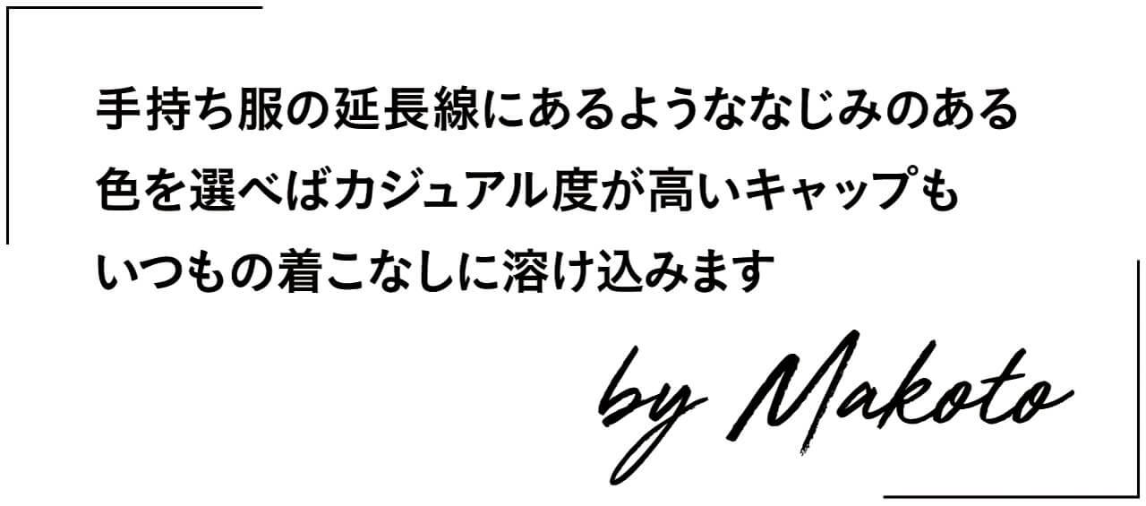 手持ち服の延長線にあるようななじみのある色を選べばカジュアル度が高いキャップもいつもの着こなしに溶け込みます by Makoto