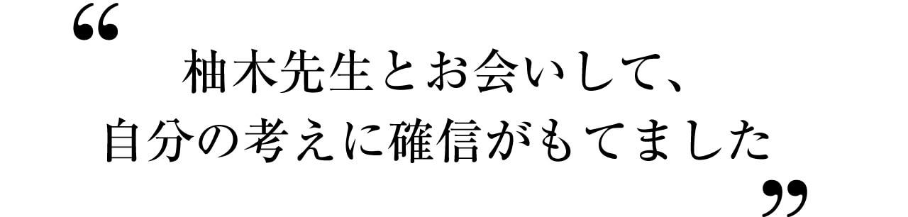 柚木先生とお会いして、自分の考えに確信がもてました