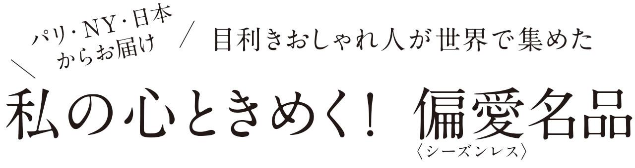 パリ・NY・日本からお届け!目利きおしゃれ人が世界で集めた「私の心ときめく! 偏愛(シーズンレス)名品」