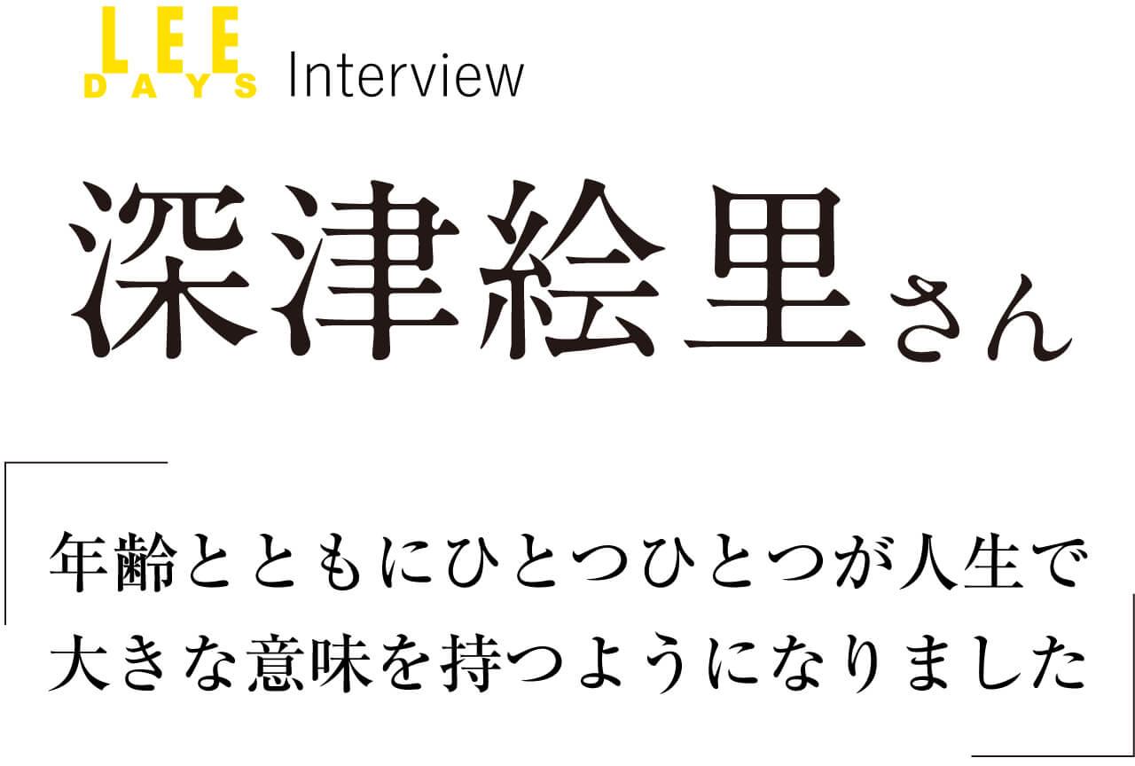 LEE DAYS インタビュー/深津絵里さん 「「年齢とともにひとつひとつが人生で大きな意味を持つようになりました」」