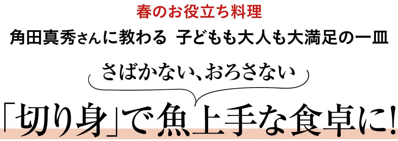 春のお役立ち料理 角田真秀さんに教わる 子どもも大人も大満足の一皿 さばかない、おろさない 「切り身」で魚上手な食卓に!