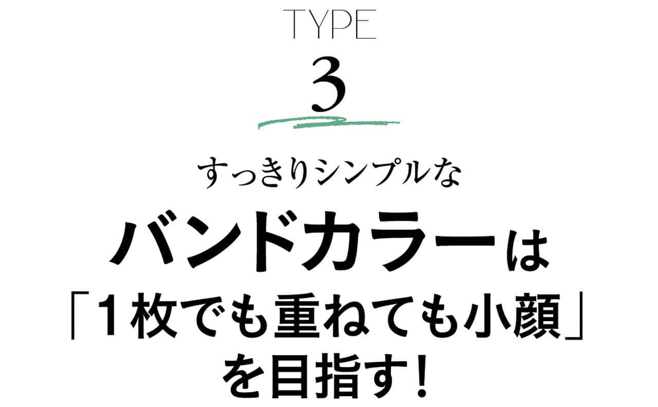 TYPE3 すっきりシンプルなバンドカラーは「1枚でも重ねても小顔」を目指す!