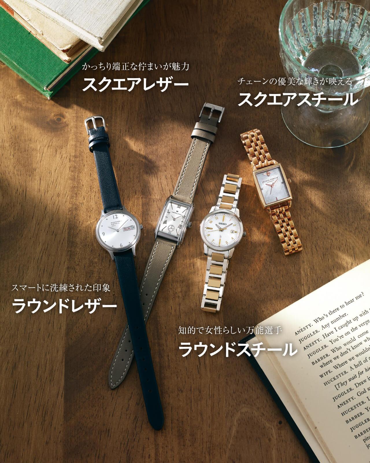 チェーンの優美な輝きが映える スクエアスチール 時計(SS、26×21㎜)¥26400/オリビア・バートン グランフロント大阪店(オリビア・バートン) 知的で女性らしい万能選手 ラウンドスチール 時計(チタン、28㎜)¥85800/セイコーウオッチお客様相談室(セイコー ルキア) かっちり端正な佇まいが魅力 スクエアレザー 時計(SS×牛革、27×18.7㎜)¥66000/ハミルトン/スウォッチ グループ ジャパン スマートに洗練された印象 ラウンドレザー 時計(SS×レザー、30mm)¥34100/マーガレット・ハウエル(マーガレット・ハウエル)