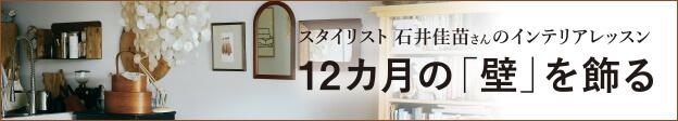 スタイリスト 石井佳苗さんのインテリアレッスン 12カ月の「壁」を飾る