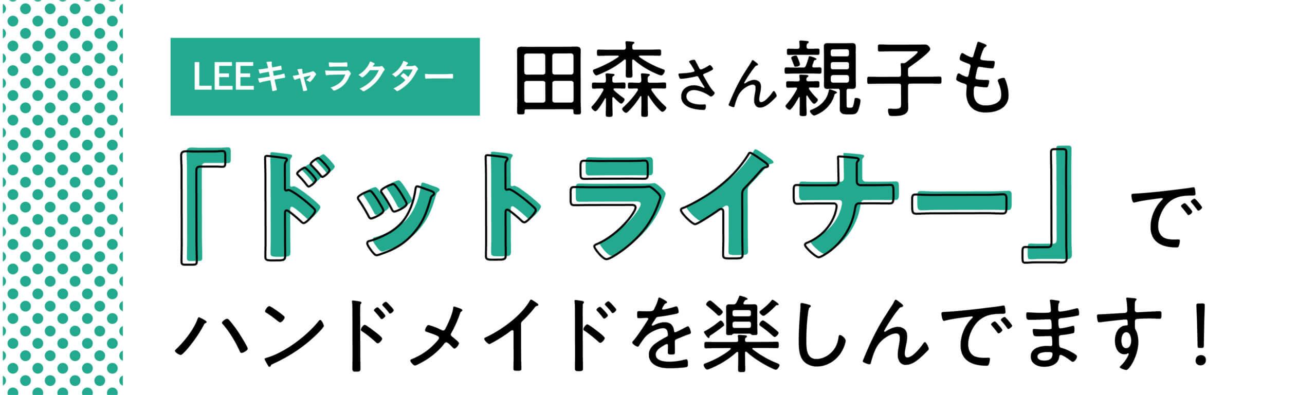 LEEキャラクター・田森さん親子も ドットライナーでハンドメイドを 楽しんでます!