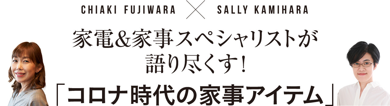CHIAKI FUJIWARA×SALLY KAMIHARA 家電&家事スペシャリストが語り尽くす! 「コロナ時代の家事アイテム」