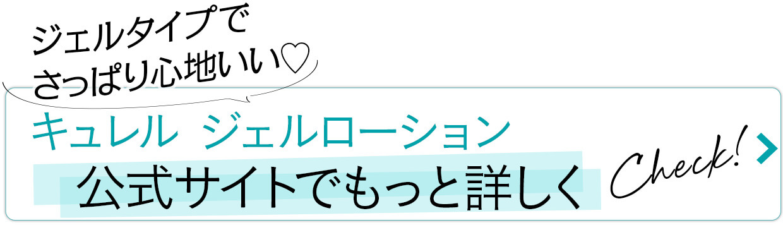 キュレル ジェルローション「公式サイトでもっと詳しく」check!