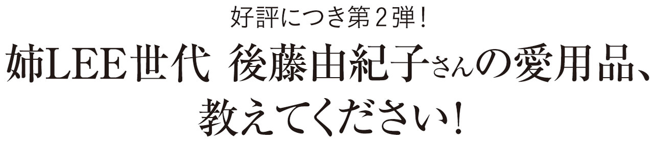 好評につき第2弾! 姉LEE世代 後藤由紀子さんの愛用品、教えてください!