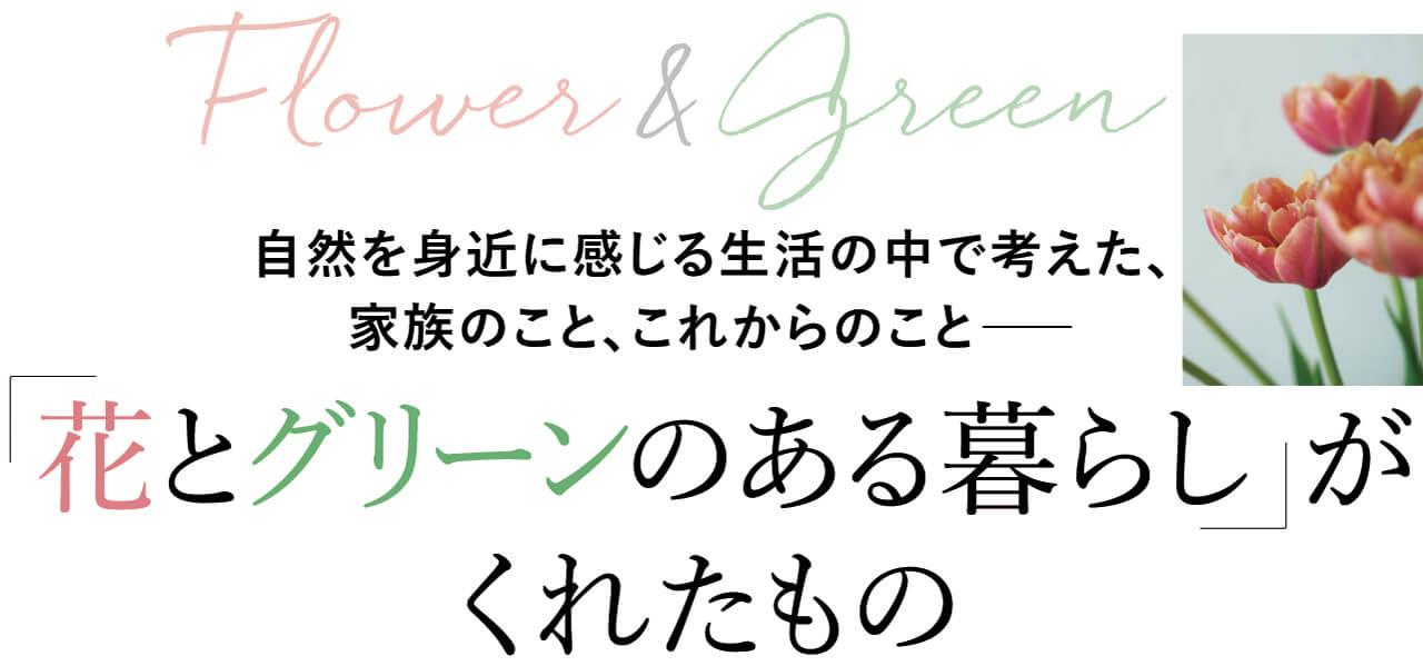 Flower&Green 自然を身近に感じる生活の中で考えた、家族のこと、これからのこと―― 「花とグリーンのある暮らし」がくれたもの