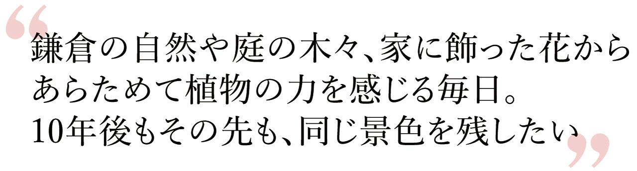 """""""鎌倉の自然や庭の木々、家に飾った花からあらためて植物の力を感じる毎日。10年後もその先も、同じ景色を残したい"""""""