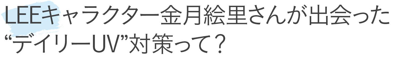"LEEキャラクター金月絵里さんが出会った、""デイリーUV""対策って?"