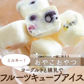 練乳+ヨーグルトでミルキー「フルーツキューブアイス」レシピ/近藤幸子さんの「おやこおやつ」