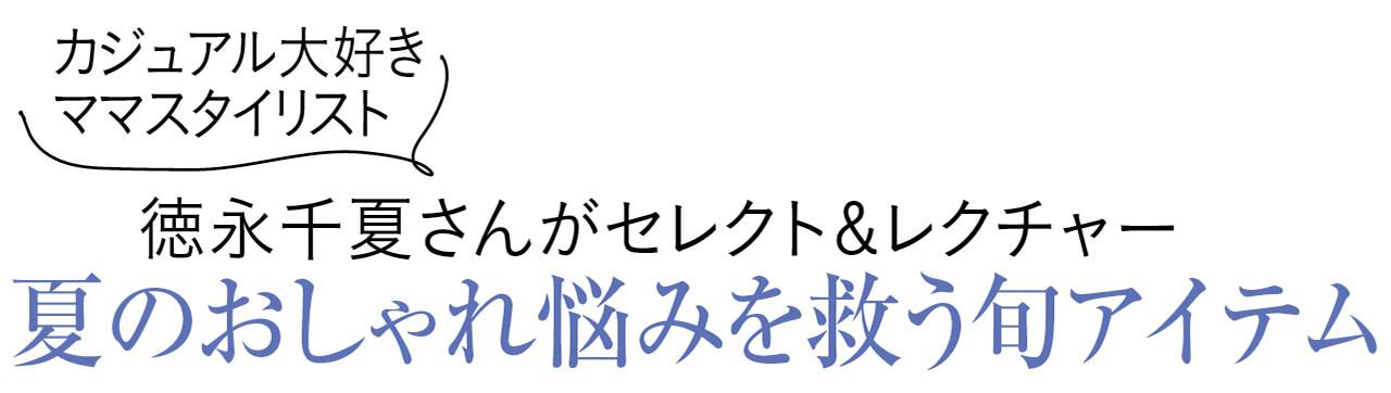 カジュアル大好きママスタイリスト 徳永千夏さんがセレクト&レクチャー 夏のおしゃれ悩みを救う旬アイテム