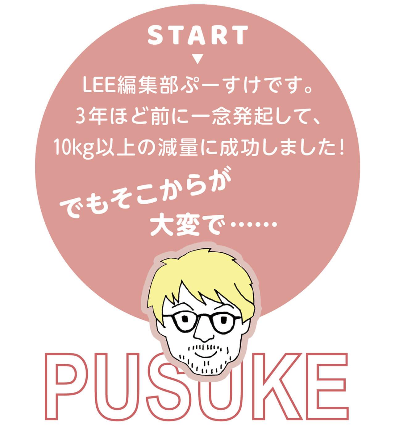 START LEE編集部ぷーすけです。3年ほど前に一念発起して、10kg以上の減量に成功しました! でもそこからが大変で…… PUSUKE/LEE編集部ぷーすけ
