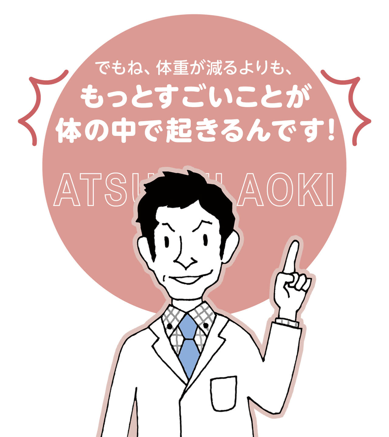 でもね、体重が減るよりも、もっとすごいことが体の中で起きるんです! ATSUSHI AOKI/青木 厚先生