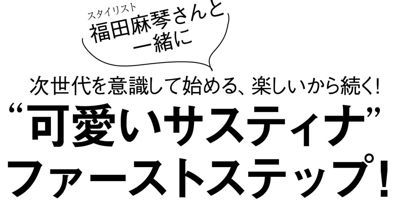 """スタイリスト 福田麻琴さんと 一緒に次世代を意識して始める、楽しいから続く! """"可愛いサスティナ"""" ファーストステップ!"""