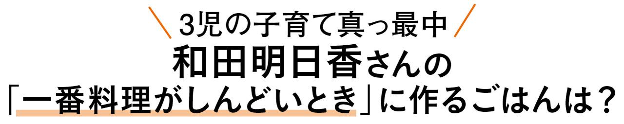 3児の子育て真っ最中 和田明日香さんの「一番料理がしんどいとき」に作るごはんは?