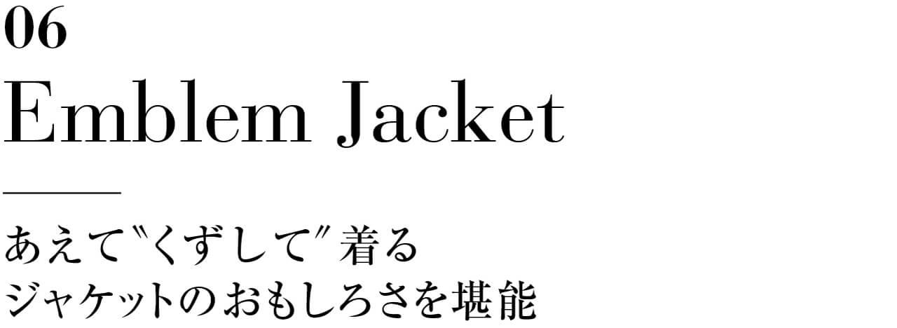 """06 Emblem Jacket あえて""""くずして""""着るジャケットのおもしろさを堪能"""