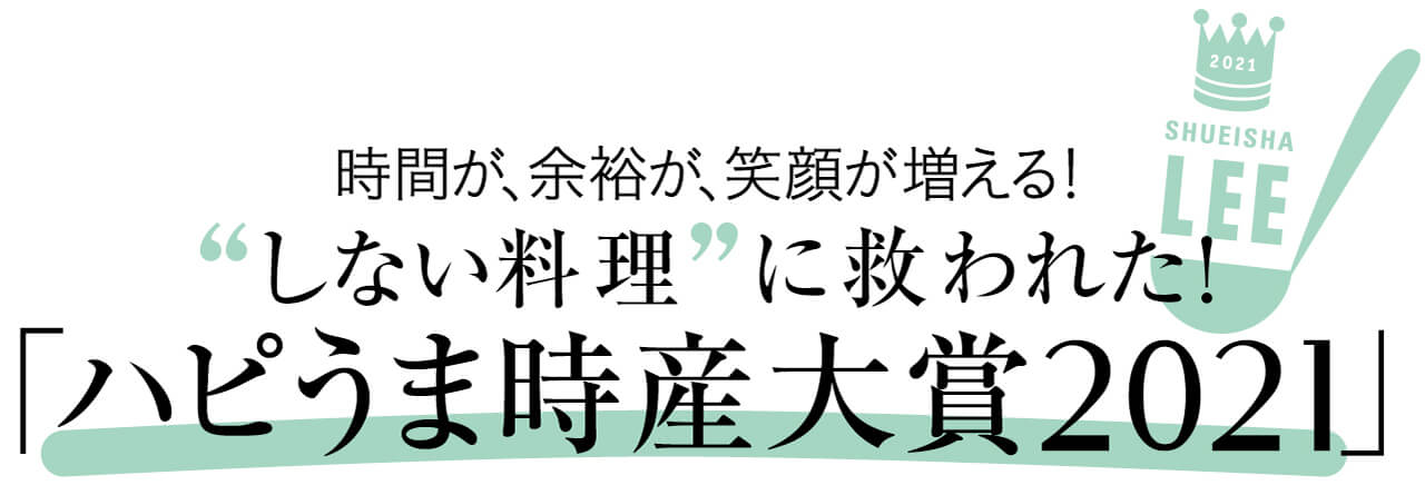 "2021 SHUEISHA LEE 時間が、余裕が、笑顔が増える! ""しない料理""に救われた! 「ハピうま時産大賞2021」"