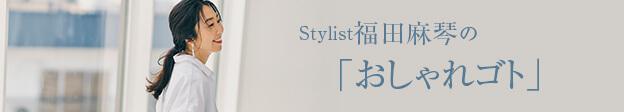 Stylist福田麻琴の「おしゃれゴト」