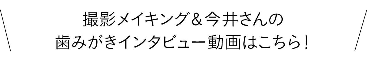撮影メイキング& 今井さんの歯みがきインタビュー動画はこちら!