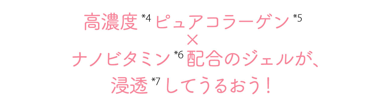 高濃度(※4)ピュアコラーゲン(※5)× ナノビタミ ン(※6)配合のジェルが、浸透(※7)してうるおう!