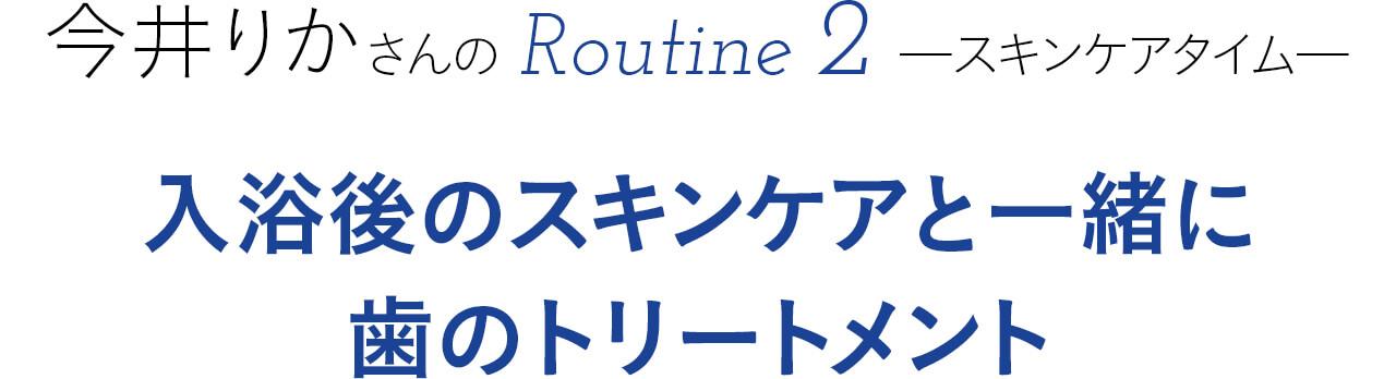 今井さんのルーティン② ―スキンケアタイム― 入浴後のスキンケアと一緒に歯のトリートメント
