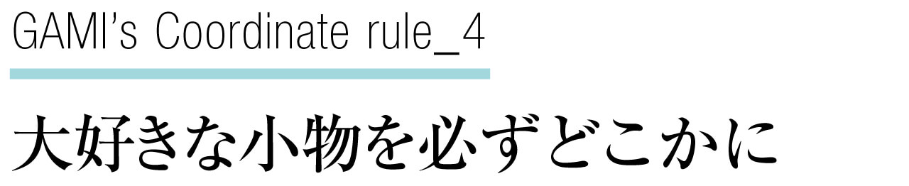 GAMI's Coordinate rule_4 大好きな小物を必ずどこかに